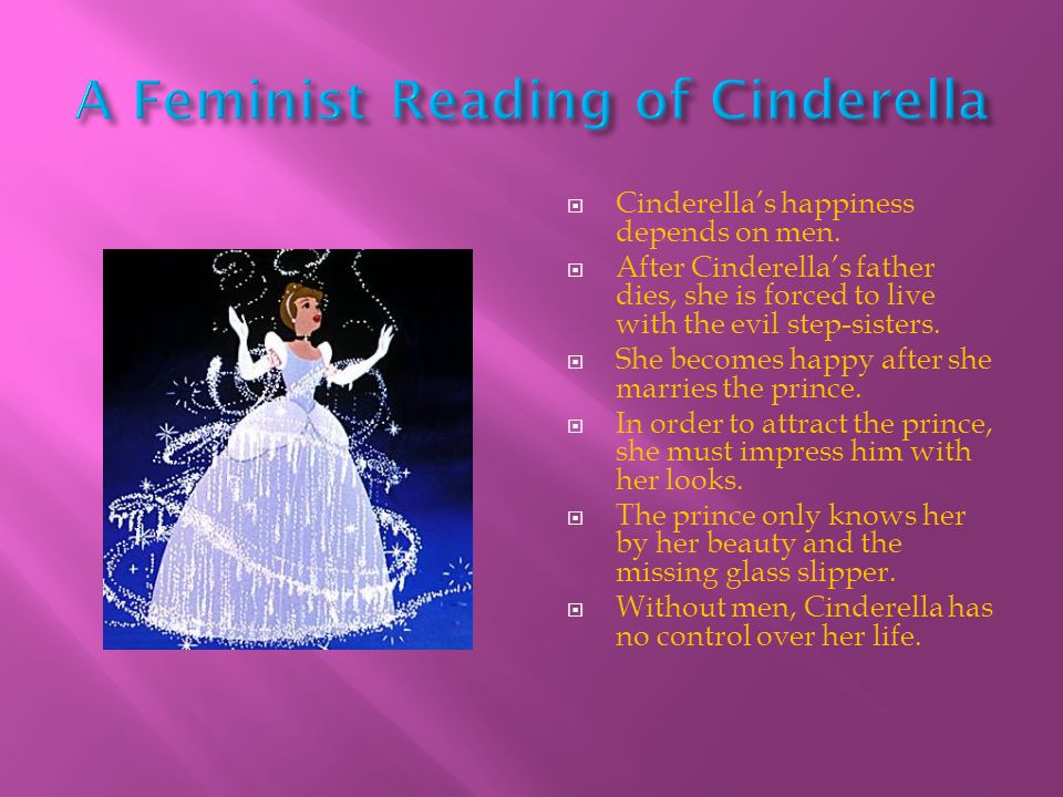  Cinderella's happiness depends on men.  After Cinderella's father dies, she is forced to live with the evil step-sisters.  She becomes happy after