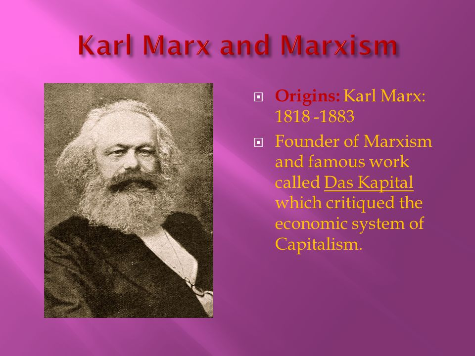  Origins: Karl Marx: 1818 -1883  Founder of Marxism and famous work called Das Kapital which critiqued the economic system of Capitalism.