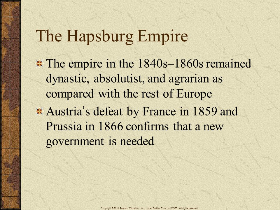 The Hapsburg Empire The empire in the 1840s–1860s remained dynastic, absolutist, and agrarian as compared with the rest of Europe Austria's defeat by France in 1859 and Prussia in 1866 confirms that a new government is needed Copyright © 2010 Pearson Education, Inc., Upper Saddle River, NJ 07458.