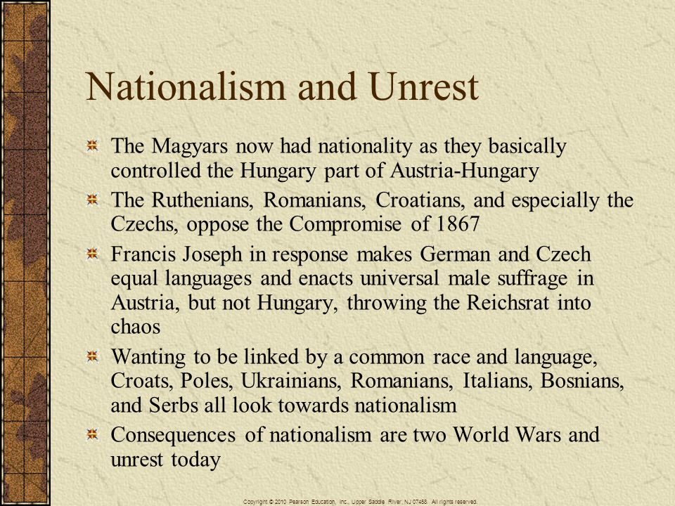 Nationalism and Unrest The Magyars now had nationality as they basically controlled the Hungary part of Austria-Hungary The Ruthenians, Romanians, Croatians, and especially the Czechs, oppose the Compromise of 1867 Francis Joseph in response makes German and Czech equal languages and enacts universal male suffrage in Austria, but not Hungary, throwing the Reichsrat into chaos Wanting to be linked by a common race and language, Croats, Poles, Ukrainians, Romanians, Italians, Bosnians, and Serbs all look towards nationalism Consequences of nationalism are two World Wars and unrest today Copyright © 2010 Pearson Education, Inc., Upper Saddle River, NJ 07458.