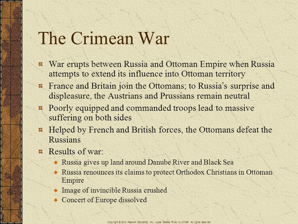The Crimean War War erupts between Russia and Ottoman Empire when Russia attempts to extend its influence into Ottoman territory France and Britain join the Ottomans; to Russia's surprise and displeasure, the Austrians and Prussians remain neutral Poorly equipped and commanded troops lead to massive suffering on both sides Helped by French and British forces, the Ottomans defeat the Russians Results of war: Russia gives up land around Danube River and Black Sea Russia renounces its claims to protect Orthodox Christians in Ottoman Empire Image of invincible Russia crushed Concert of Europe dissolved Copyright © 2010 Pearson Education, Inc., Upper Saddle River, NJ 07458.