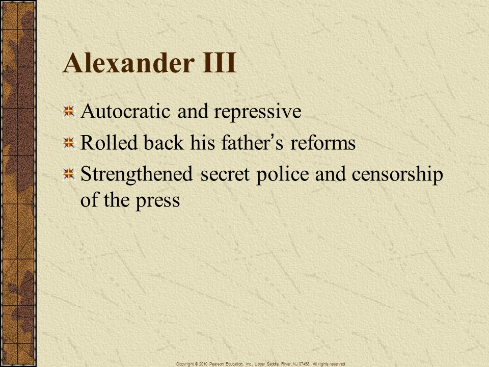 Alexander III Autocratic and repressive Rolled back his father's reforms Strengthened secret police and censorship of the press Copyright © 2010 Pears