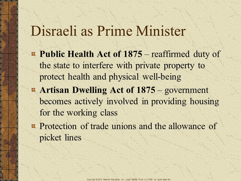 Disraeli as Prime Minister Public Health Act of 1875 – reaffirmed duty of the state to interfere with private property to protect health and physical well-being Artisan Dwelling Act of 1875 – government becomes actively involved in providing housing for the working class Protection of trade unions and the allowance of picket lines Copyright © 2010 Pearson Education, Inc., Upper Saddle River, NJ 07458.