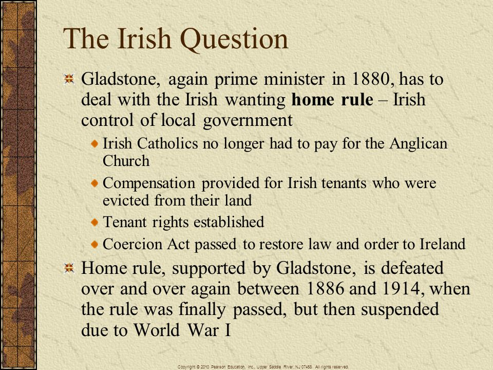 The Irish Question Gladstone, again prime minister in 1880, has to deal with the Irish wanting home rule – Irish control of local government Irish Catholics no longer had to pay for the Anglican Church Compensation provided for Irish tenants who were evicted from their land Tenant rights established Coercion Act passed to restore law and order to Ireland Home rule, supported by Gladstone, is defeated over and over again between 1886 and 1914, when the rule was finally passed, but then suspended due to World War I Copyright © 2010 Pearson Education, Inc., Upper Saddle River, NJ 07458.