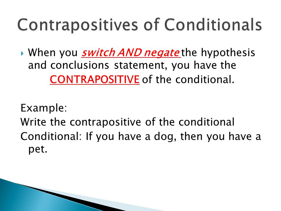 When you switch AND negate the hypothesis and conclusions statement, you have the CONTRAPOSITIVE of the conditional. Example: Write the contrapositi