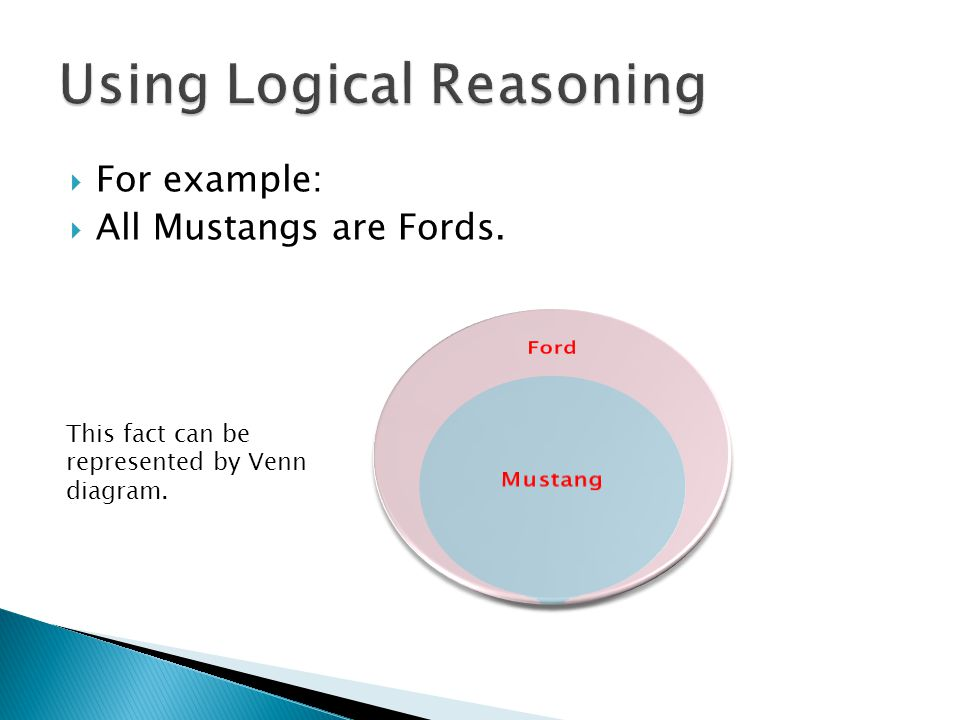  For example:  All Mustangs are Fords. This fact can be represented by Venn diagram.