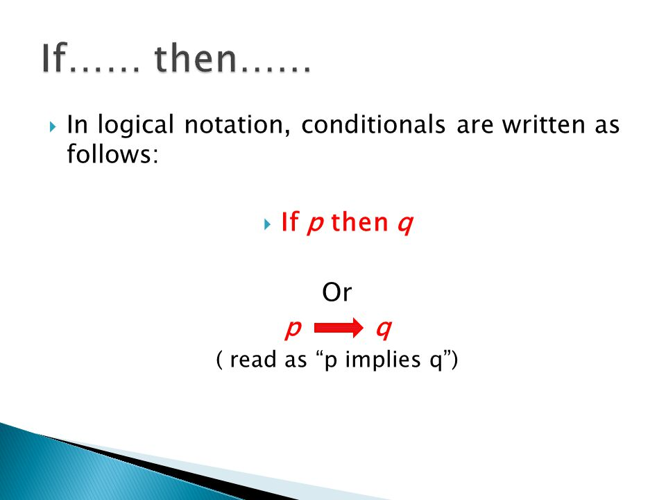 " In logical notation, conditionals are written as follows:  If p then q Or p q ( read as ""p implies q"")"