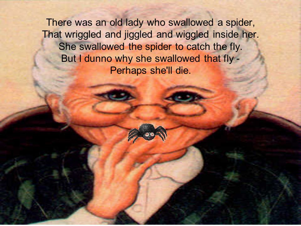 There was an old lady who swallowed a spider, That wriggled and jiggled and wiggled inside her.