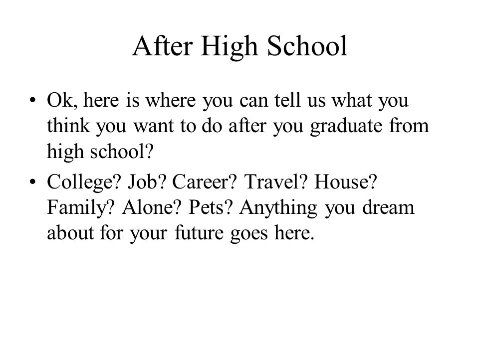 After High School Ok, here is where you can tell us what you think you want to do after you graduate from high school? College? Job? Career? Travel? H