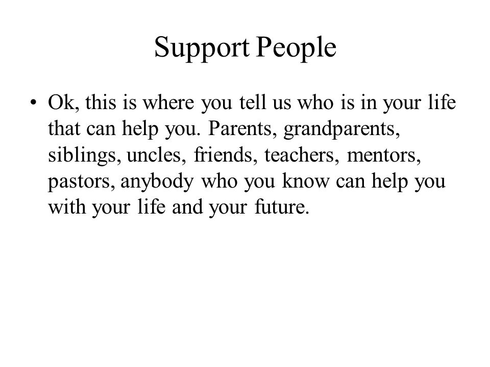 Support People Ok, this is where you tell us who is in your life that can help you. Parents, grandparents, siblings, uncles, friends, teachers, mentor