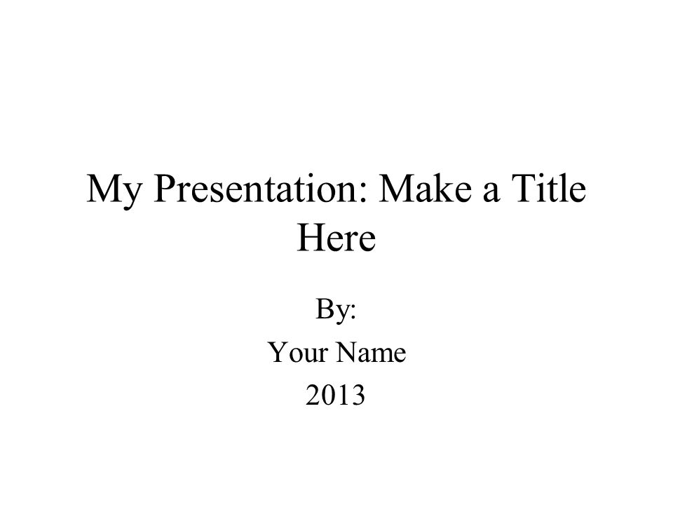 My Presentation: Make a Title Here By: Your Name 2013