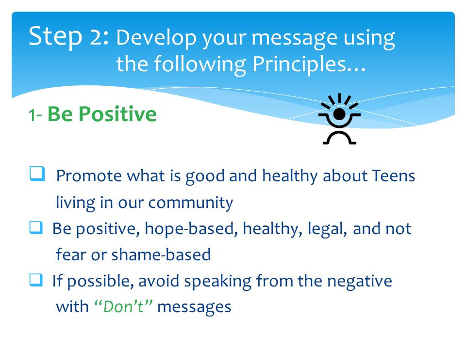 Principles of Social Norms Messages 1- Be Positive  Promote what is good and healthy about Teens living in our community  Be positive, hope-based, healthy, legal, and not fear or shame-based  If possible, avoid speaking from the negative with Don't messages Step 2: Develop your message using the following Principles…