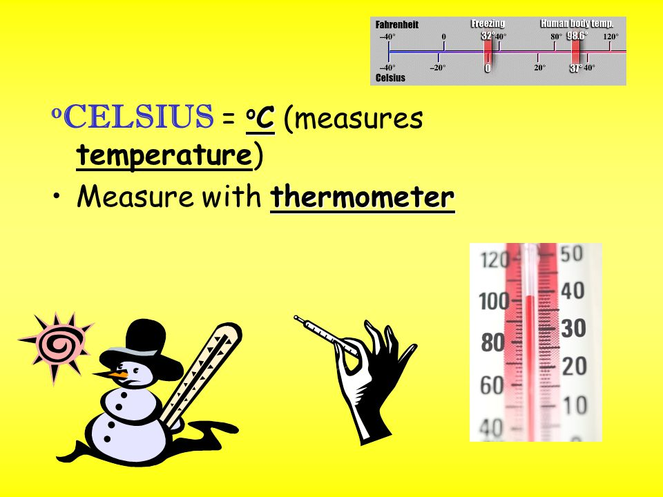 o C o CELSIUS = o C (measures temperature) thermometerMeasure with thermometer