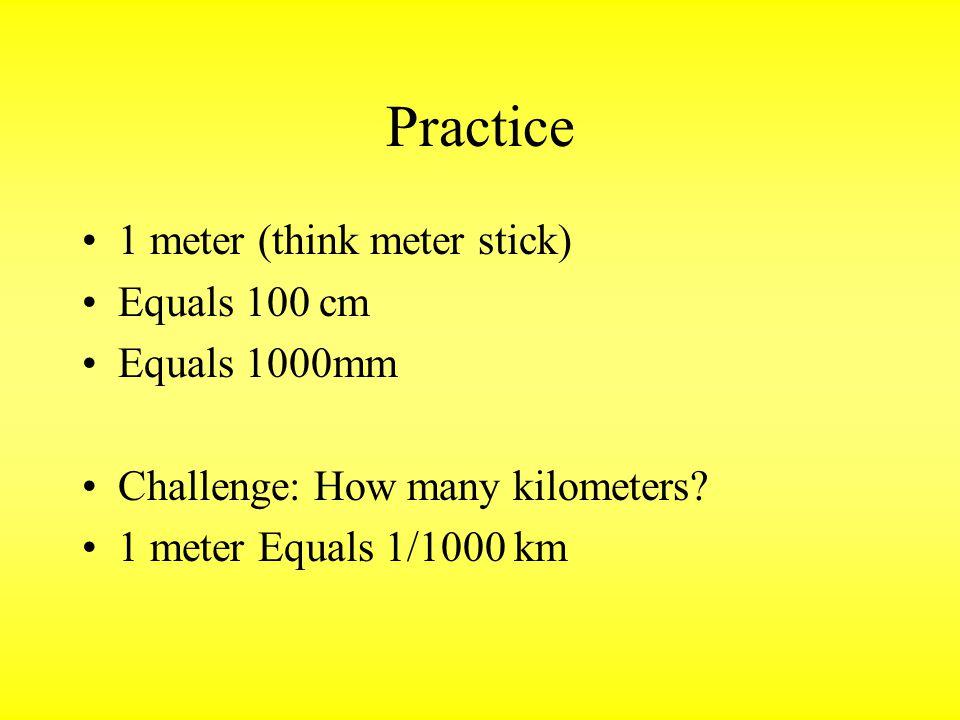 Practice 1 meter (think meter stick) Equals 100 cm Equals 1000mm Challenge: How many kilometers? 1 meter Equals 1/1000 km