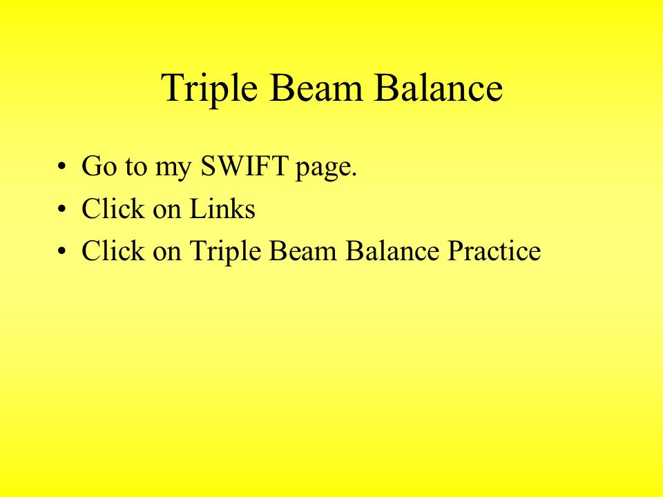 Triple Beam Balance Go to my SWIFT page. Click on Links Click on Triple Beam Balance Practice