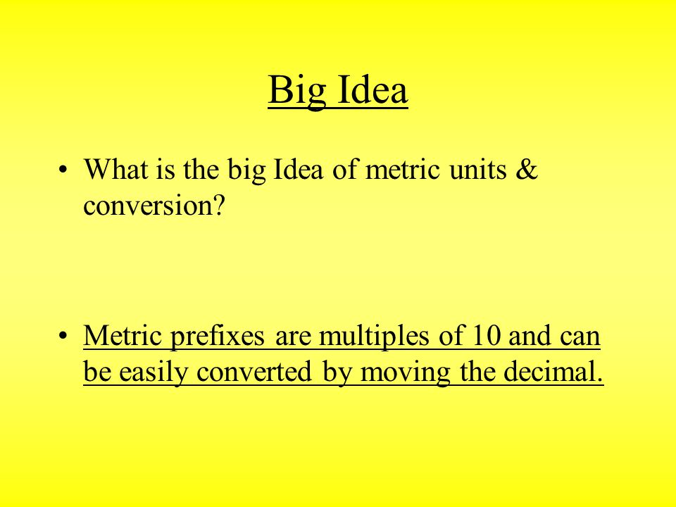 Big Idea What is the big Idea of metric units & conversion? Metric prefixes are multiples of 10 and can be easily converted by moving the decimal.