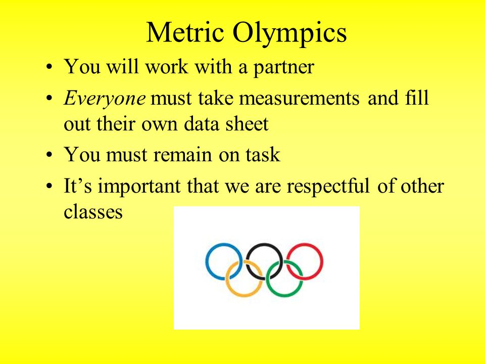 Metric Olympics You will work with a partner Everyone must take measurements and fill out their own data sheet You must remain on task It's important that we are respectful of other classes