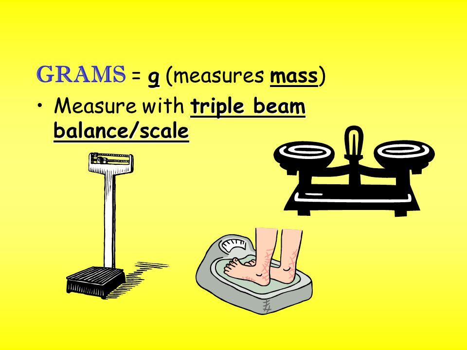 g GRAMS = g (measures mass) triple beam balance/scaleMeasure with triple beam balance/scale