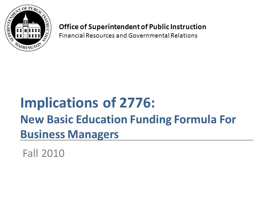 Office of Superintendent of Public Instruction Financial Resources and Governmental Relations Implications of 2776: New Basic Education Funding Formula For Business Managers Fall 2010