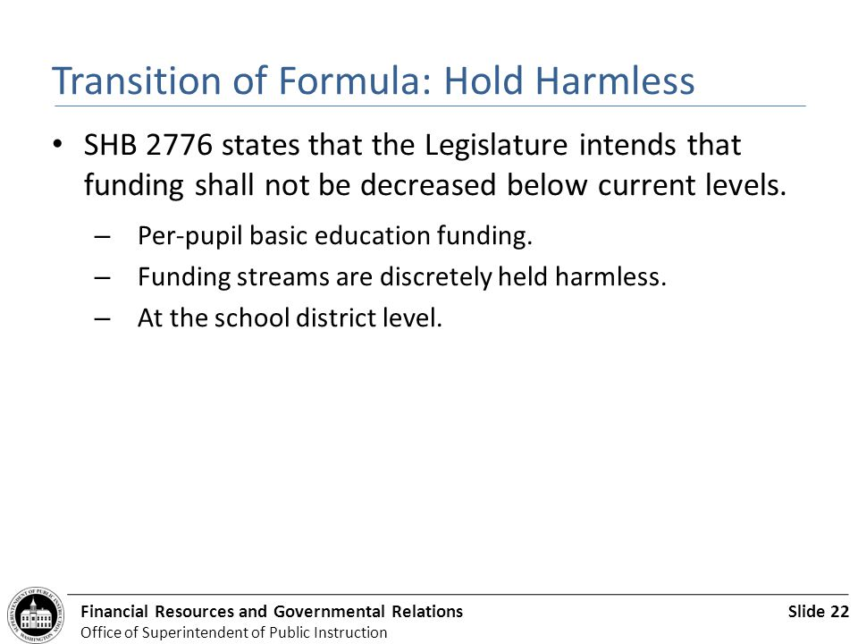 Slide 22Financial Resources and Governmental Relations Office of Superintendent of Public Instruction Transition of Formula: Hold Harmless SHB 2776 states that the Legislature intends that funding shall not be decreased below current levels.