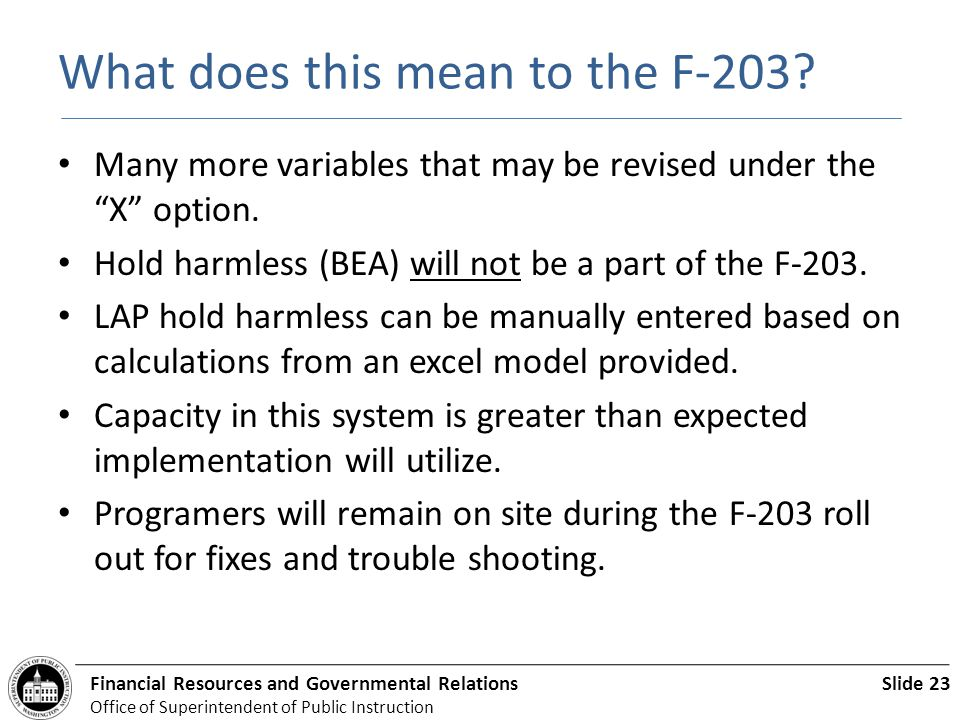 Slide 23Financial Resources and Governmental Relations Office of Superintendent of Public Instruction What does this mean to the F-203.