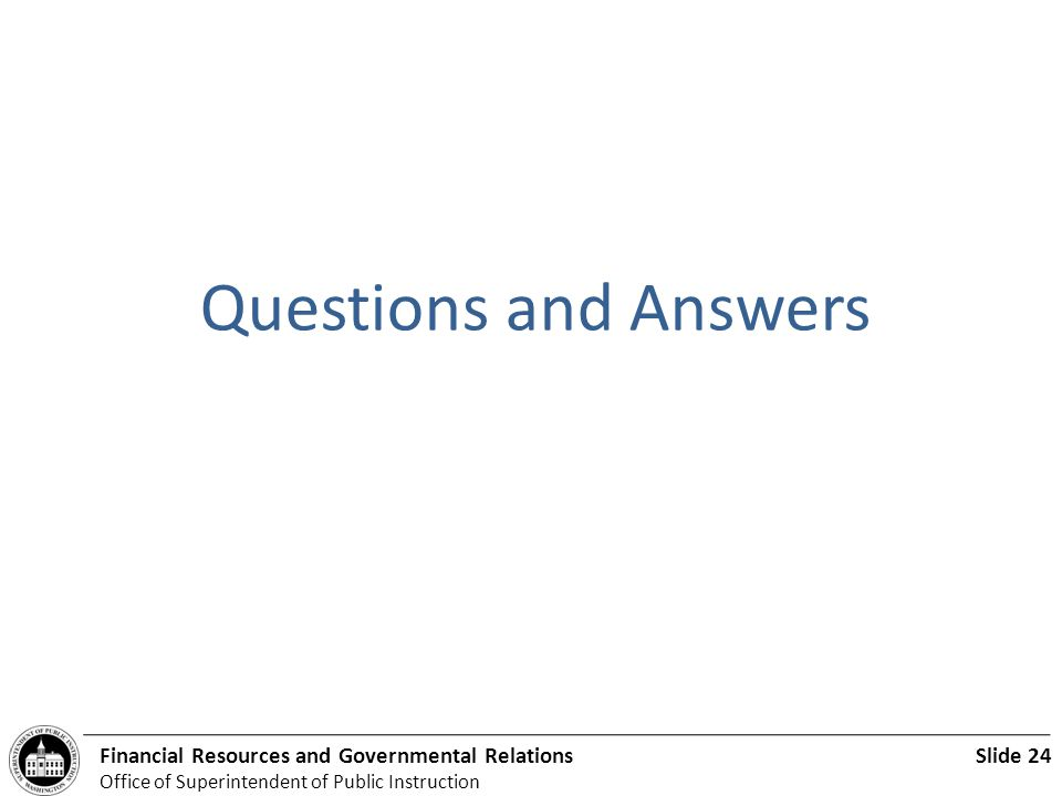 Slide 24Financial Resources and Governmental Relations Office of Superintendent of Public Instruction. Questions and Answers