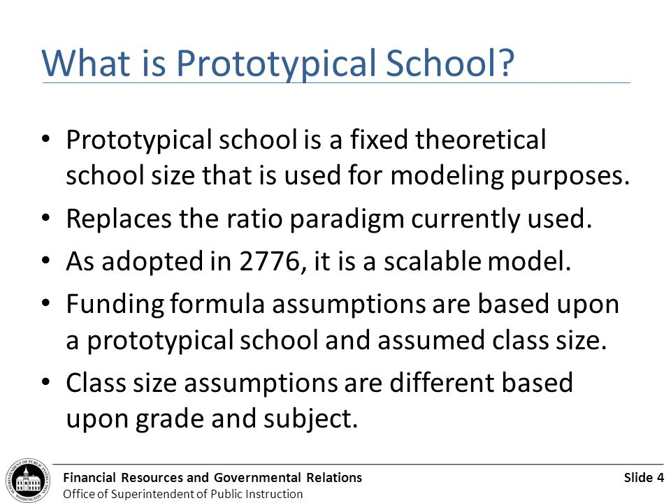 Slide 4Financial Resources and Governmental Relations Office of Superintendent of Public Instruction What is Prototypical School? Prototypical school