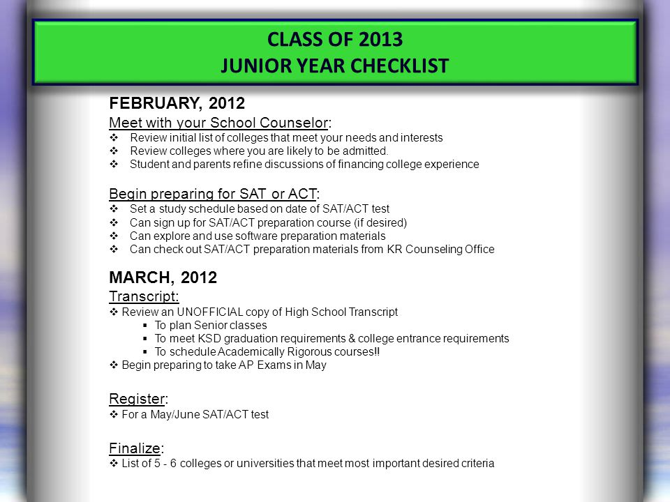 CLASS OF 2013 JUNIOR YEAR CHECKLIST FEBRUARY, 2012 Meet with your School Counselor:  Review initial list of colleges that meet your needs and interests  Review colleges where you are likely to be admitted.
