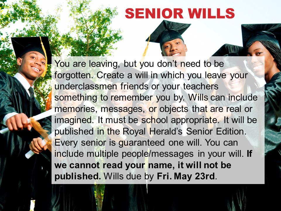 SENIOR WILLS You are leaving, but you don't need to be forgotten. Create a will in which you leave your underclassmen friends or your teachers somethi