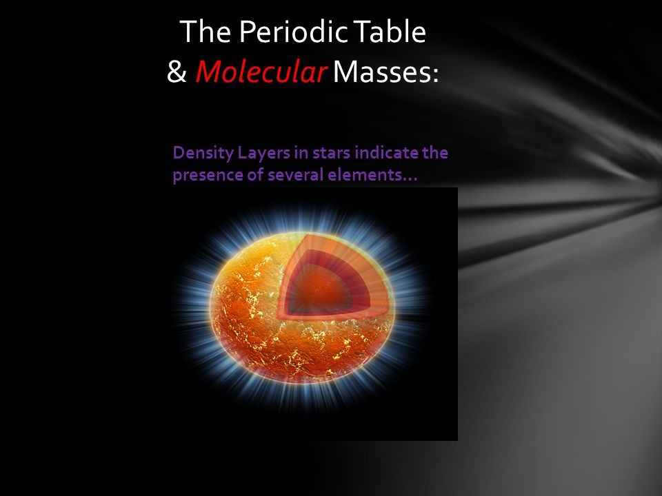 The Periodic Table & Molecular Masses: Density Layers in stars indicate the presence of several elements…