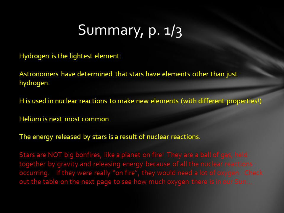 Summary, p. 1/3 Hydrogen is the lightest element. Astronomers have determined that stars have elements other than just hydrogen. H is used in nuclear