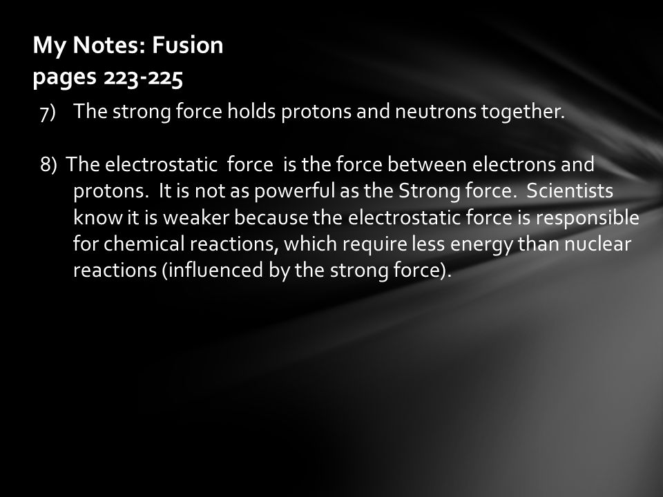 My Notes: Fusion pages 223-225 7)The strong force holds protons and neutrons together. 8) The electrostatic force is the force between electrons and p
