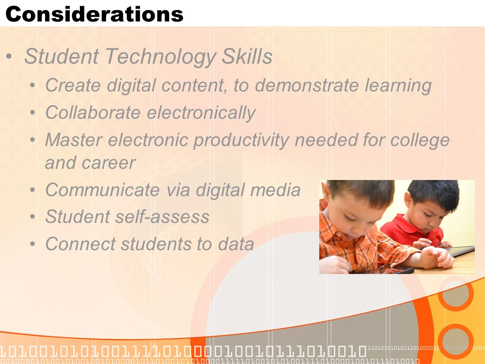 Considerations Student Technology Skills Create digital content, to demonstrate learning Collaborate electronically Master electronic productivity needed for college and career Communicate via digital media Student self-assess Connect students to data