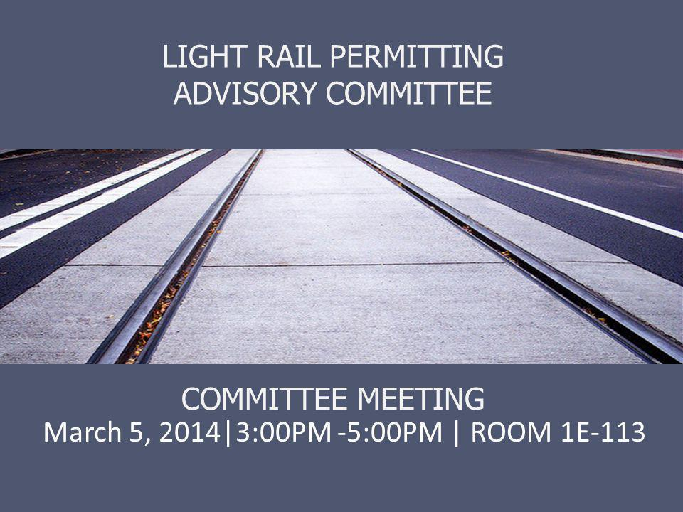 LIGHT RAIL PERMITTING ADVISORY COMMITTEE COMMITTEE MEETING March 5, 2014|3:00PM -5:00PM | ROOM 1E-113