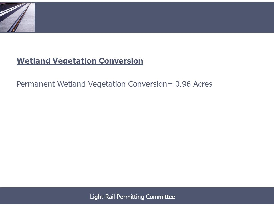 Wetland Vegetation Conversion Permanent Wetland Vegetation Conversion= 0.96 Acres Light Rail Permitting Committee