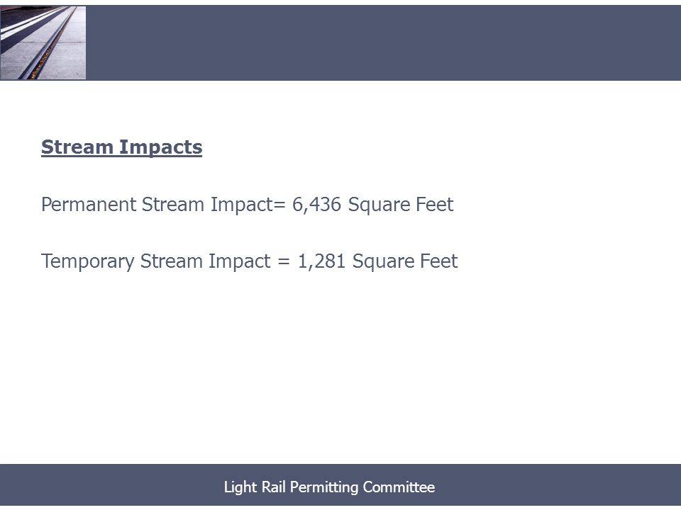 Stream Impacts Permanent Stream Impact= 6,436 Square Feet Temporary Stream Impact = 1,281 Square Feet Light Rail Permitting Committee