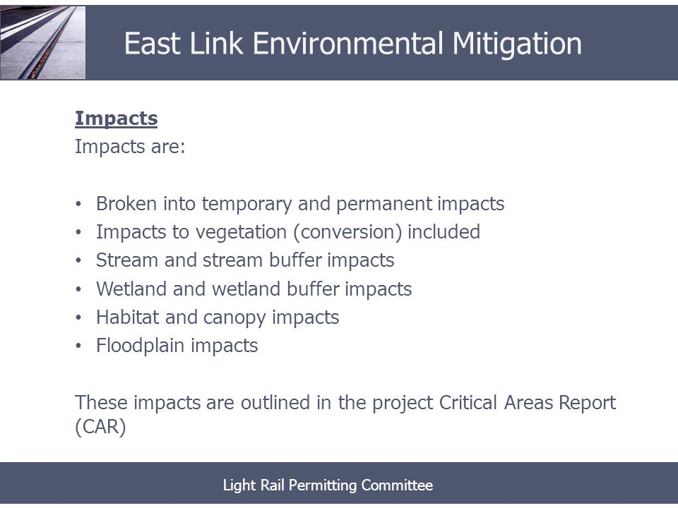 Impacts Impacts are: Broken into temporary and permanent impacts Impacts to vegetation (conversion) included Stream and stream buffer impacts Wetland and wetland buffer impacts Habitat and canopy impacts Floodplain impacts These impacts are outlined in the project Critical Areas Report (CAR) Light Rail Permitting Committee East Link Environmental Mitigation