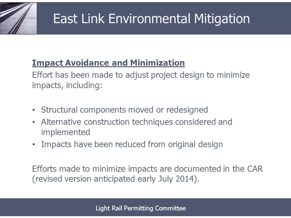 Impact Avoidance and Minimization Effort has been made to adjust project design to minimize impacts, including: Structural components moved or redesigned Alternative construction techniques considered and implemented Impacts have been reduced from original design Efforts made to minimize impacts are documented in the CAR (revised version anticipated early July 2014).