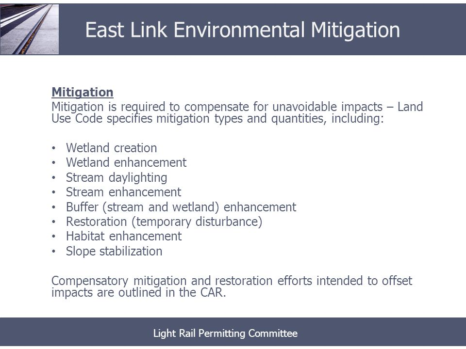 Mitigation Mitigation is required to compensate for unavoidable impacts – Land Use Code specifies mitigation types and quantities, including: Wetland creation Wetland enhancement Stream daylighting Stream enhancement Buffer (stream and wetland) enhancement Restoration (temporary disturbance) Habitat enhancement Slope stabilization Compensatory mitigation and restoration efforts intended to offset impacts are outlined in the CAR.