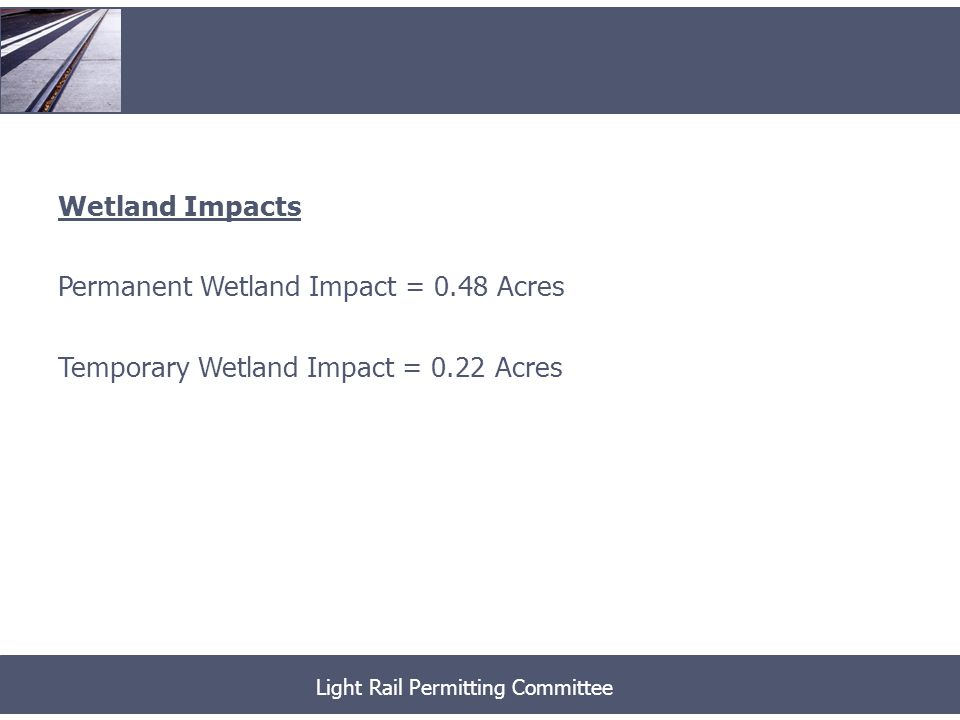 Wetland Impacts Permanent Wetland Impact = 0.48 Acres Temporary Wetland Impact = 0.22 Acres Light Rail Permitting Committee