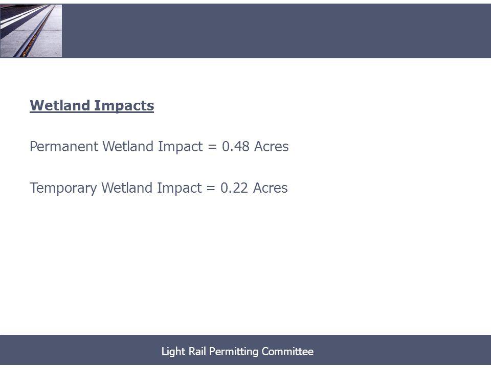 Wetland Buffer Impacts Permanent Wetland Buffer Impact = 2.83 Acres Temporary Wetland Buffer Impact = 4.90 Acres Light Rail Permitting Committee