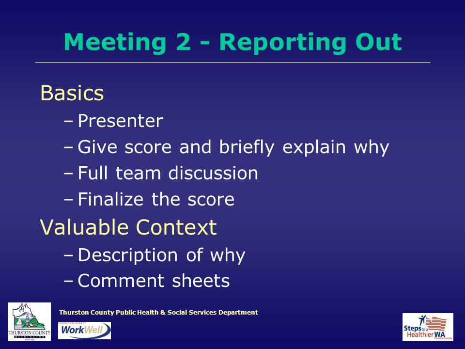 Thurston County Public Health & Social Services Department Meeting 2 - Reporting Out Basics –Presenter –Give score and briefly explain why –Full team discussion –Finalize the score Valuable Context –Description of why –Comment sheets