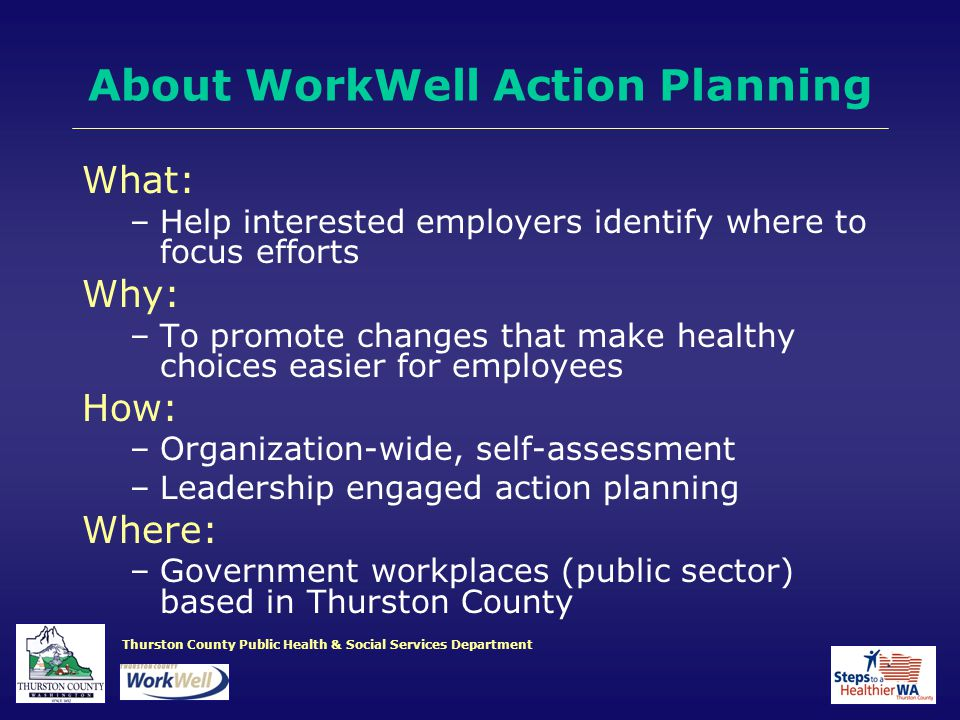 Thurston County Public Health & Social Services Department About WorkWell Action Planning What: –Help interested employers identify where to focus efforts Why: –To promote changes that make healthy choices easier for employees How: –Organization-wide, self-assessment –Leadership engaged action planning Where: –Government workplaces (public sector) based in Thurston County