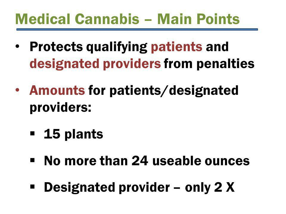 Medical Cannabis – Main Points Protects qualifying patients and designated providers from penalties Amounts for patients/designated providers:  15 plants  No more than 24 useable ounces  Designated provider – only 2 X