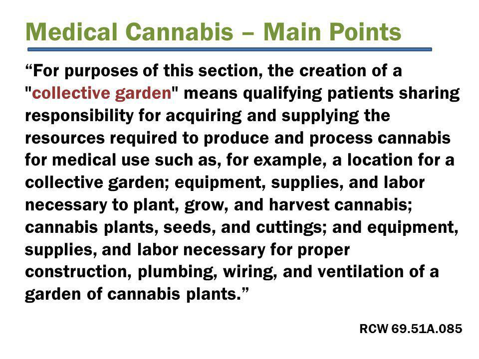 Medical Cannabis – Main Points For purposes of this section, the creation of a collective garden means qualifying patients sharing responsibility for acquiring and supplying the resources required to produce and process cannabis for medical use such as, for example, a location for a collective garden; equipment, supplies, and labor necessary to plant, grow, and harvest cannabis; cannabis plants, seeds, and cuttings; and equipment, supplies, and labor necessary for proper construction, plumbing, wiring, and ventilation of a garden of cannabis plants. RCW 69.51A.085