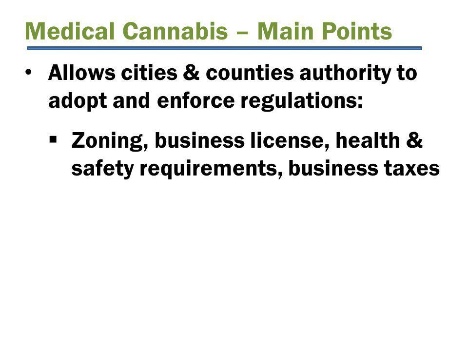 Medical Cannabis – Main Points Allows cities & counties authority to adopt and enforce regulations:  Zoning, business license, health & safety requirements, business taxes