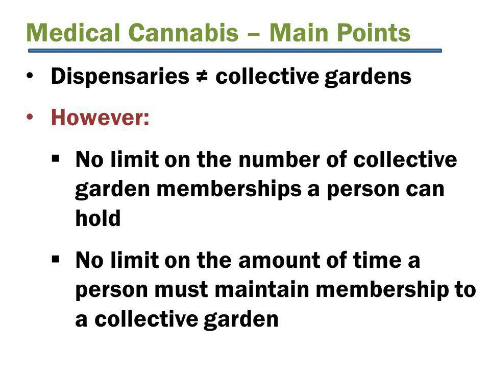 Medical Cannabis – Main Points Dispensaries ≠ collective gardens However:  No limit on the number of collective garden memberships a person can hold  No limit on the amount of time a person must maintain membership to a collective garden