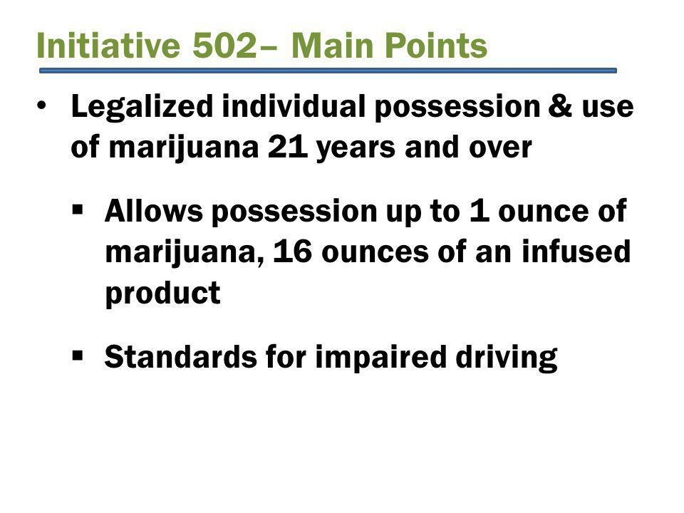 Initiative 502– Main Points Legalized individual possession & use of marijuana 21 years and over  Allows possession up to 1 ounce of marijuana, 16 ounces of an infused product  Standards for impaired driving