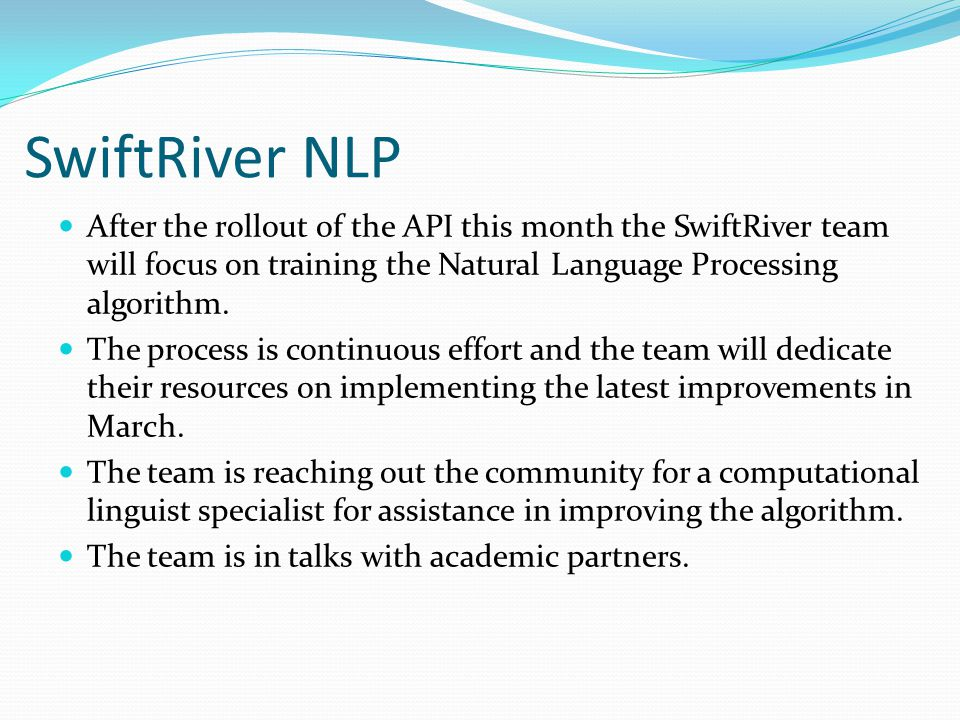 SwiftRiver NLP After the rollout of the API this month the SwiftRiver team will focus on training the Natural Language Processing algorithm.