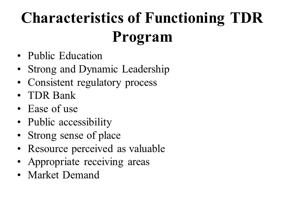 Characteristics of Functioning TDR Program Public Education Strong and Dynamic Leadership Consistent regulatory process TDR Bank Ease of use Public accessibility Strong sense of place Resource perceived as valuable Appropriate receiving areas Market Demand